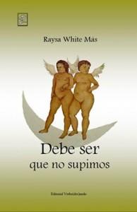 Debe ser que no supimos, poesías de Raysa White Más, Ediciones Verbo(des)nudo, Chile, 2016.